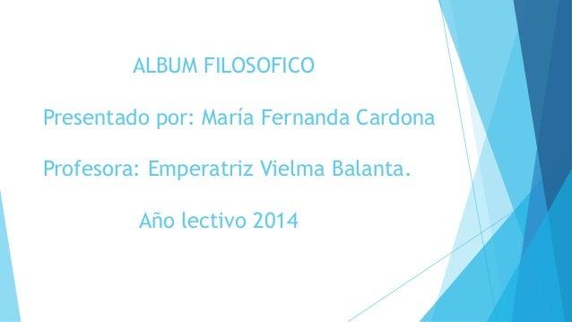 ALBUM FILOSOFICO  Presentado por: María Fernanda Cardona  Profesora: Emperatriz Vielma Balanta.  Año lectivo 2014