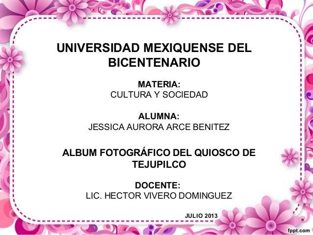 UNIVERSIDAD MEXIQUENSE DEL BICENTENARIO MATERIA: CULTURA Y SOCIEDAD ALUMNA: JESSICA AURORA ARCE BENITEZ ALBUM FOTOGRÁFICO ...