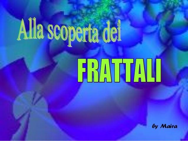 Alla scoperta dei FRATTALI by Maira