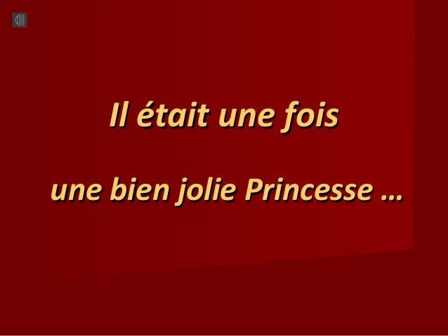 Il était une foisIl était une fois une bien jolie Princesse …une bien jolie Princesse …
