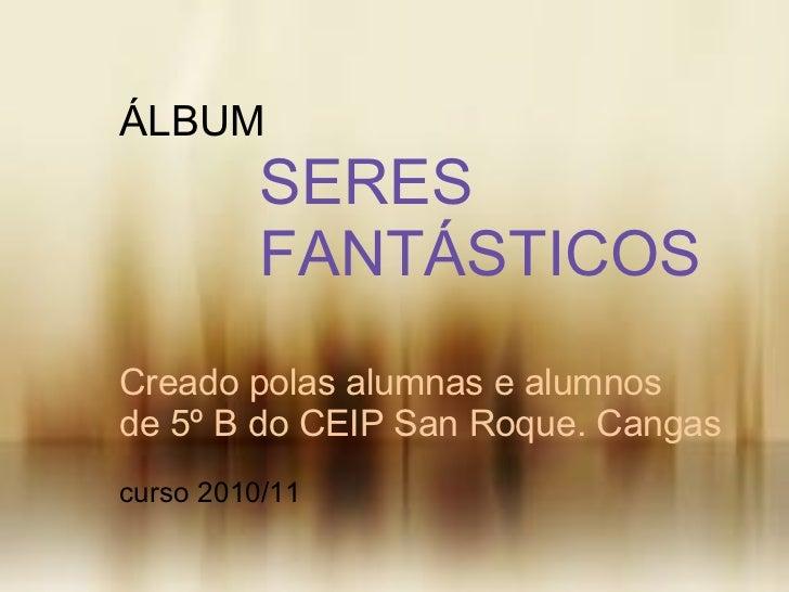 <ul>Creado polas alumnas e alumnos de 5º B do CEIP San Roque. Cangas </ul><ul>curso 2010/11 </ul><ul>ÁLBUM </ul><ul> ...