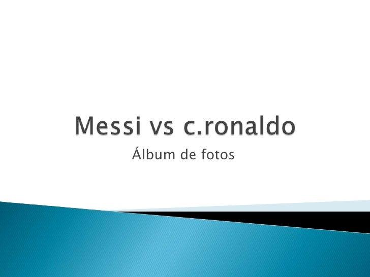Messi vs c.ronaldo <br />Álbum de fotos<br />