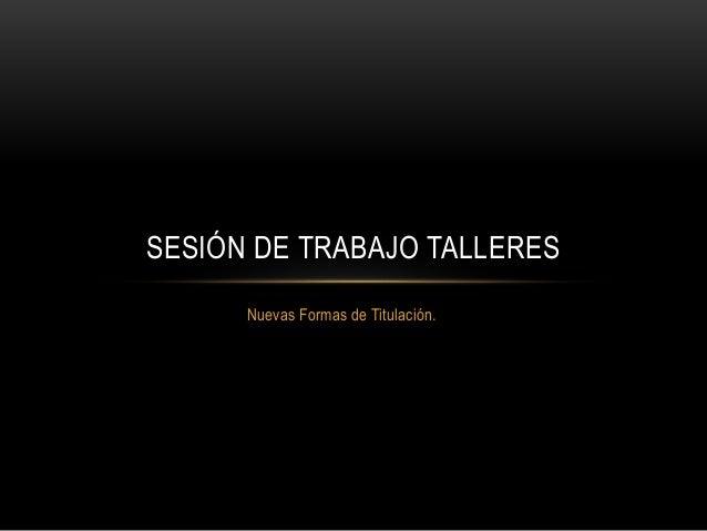 Nuevas Formas de Titulación. SESIÓN DE TRABAJO TALLERES