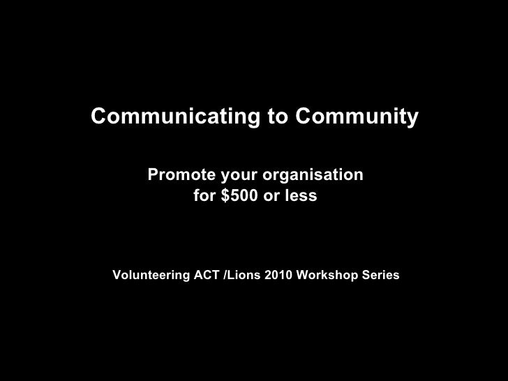Communicating to Community  Promote your organisation  for $500 or less   Volunteering ACT /Lions 2010 Workshop Series