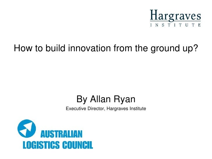 How to build innovation from the ground up?                      By Allan Ryan             Executive Director, Hargraves I...