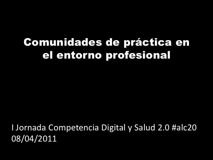 Comunidades de práctica en     el entorno profesionalI Jornada Competencia Digital y Salud 2.0 #alc2008/04/2011