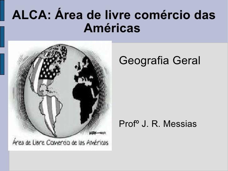ALCA: Área de livre comércio das Américas  Geografia Geral Profº J. R. Messias