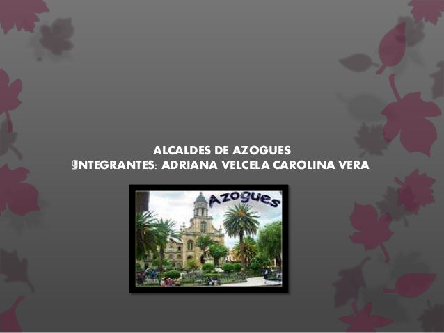 ALCALDES DE AZOGUES INTEGRANTES: ADRIANA VELCELA CAROLINA VERAg