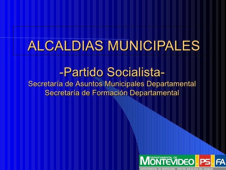 ALCALDIAS  MUNICIPALES <ul><li>-Partido Socialista- </li></ul><ul><ul><ul><ul><li>Secretaría de Asuntos Municipales Depart...