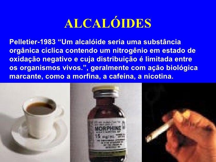 """ALCALÓIDES Pelletier-1983 """"Um alcalóide seria uma substância orgânica cíclica contendo um nitrogênio em estado de oxidação..."""