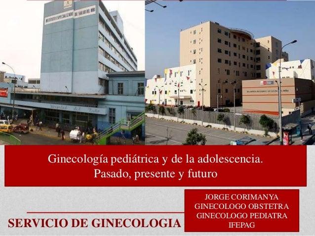 Ginecología pediátrica y de la adolescencia. Pasado, presente y futuro  SERVICIO DE GINECOLOGIA  JORGE CORIMANYA GINECOLOG...