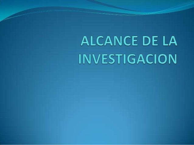 ALCANCES DE UNA INVESTIGACIÓN • Definir el alcance de una investigación es importante pues define la mejor estrategia que ...