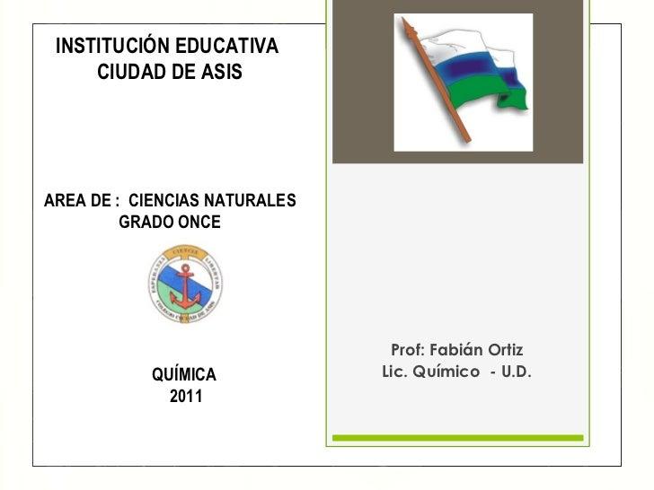Prof: Fabián Ortiz Lic. Químico  - U.D. <ul><li>INSTITUCIÓN EDUCATIVA  </li></ul><ul><li>CIUDAD DE ASIS </li></ul><ul><li>...
