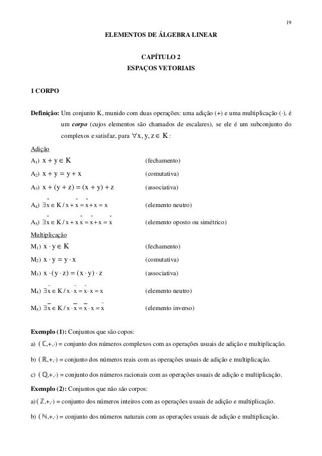 19ELEMENTOS DE ÁLGEBRA LINEARCAPÍTULO 2ESPAÇOS VETORIAIS1 CORPODefinição: Um conjunto K, munido com duas operações: uma ad...