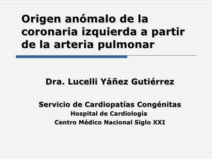 Origen anómalo de lacoronaria izquierda a partirde la arteria pulmonar    Dra. Lucelli Yáñez Gutiérrez  Servicio de Cardio...