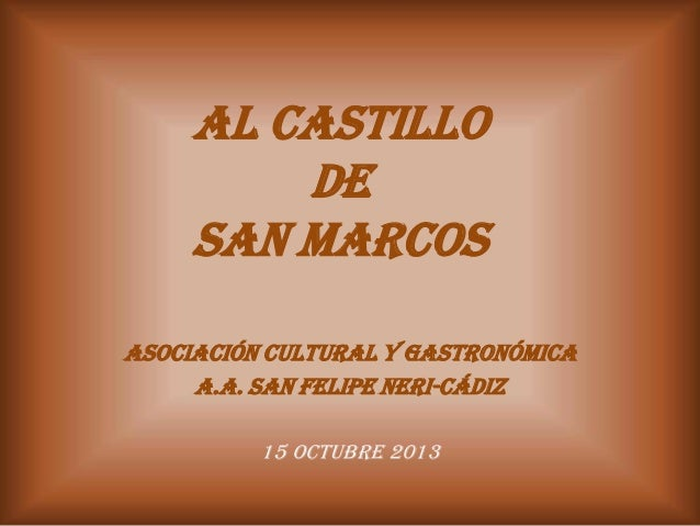 AL CASTILLO DE SAN MARCOS ASOCIACIÓN CULTURAL Y GASTRONÓMICA A.A. SAN FELIPE NERI-CÁDIZ 15 OCTUBRE 2013