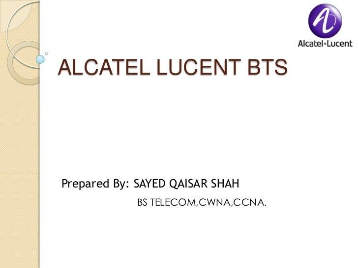 ALCATEL LUCENT BTSPrepared By: SAYED QAISAR SHAH            BS TELECOM,CWNA,CCNA.