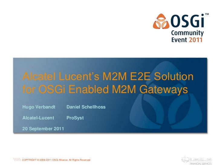 Alcatel Lucent's M2M E2E Solutionfor OSGi Enabled M2M GatewaysHugo Verbandt                       Daniel SchellhossAlcatel...