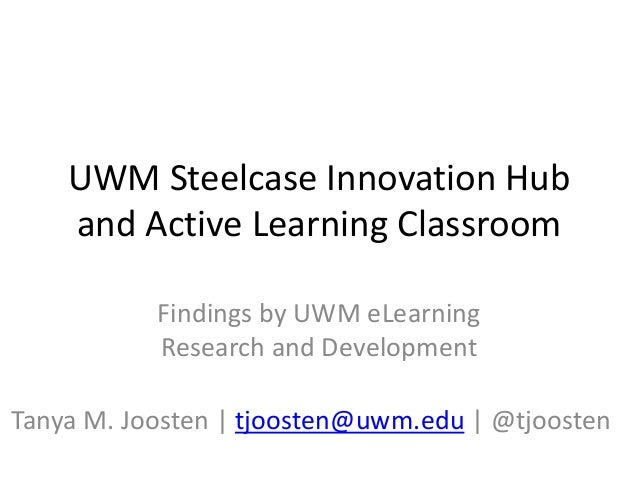 UWM Steelcase Innovation Hub and Active Learning Classroom Findings by UWM eLearning Research and Development Tanya M. Joo...
