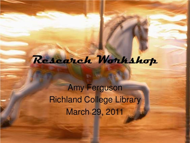 Research Workshop<br />Amy Ferguson<br />Richland College Library<br />March 29, 2011<br />