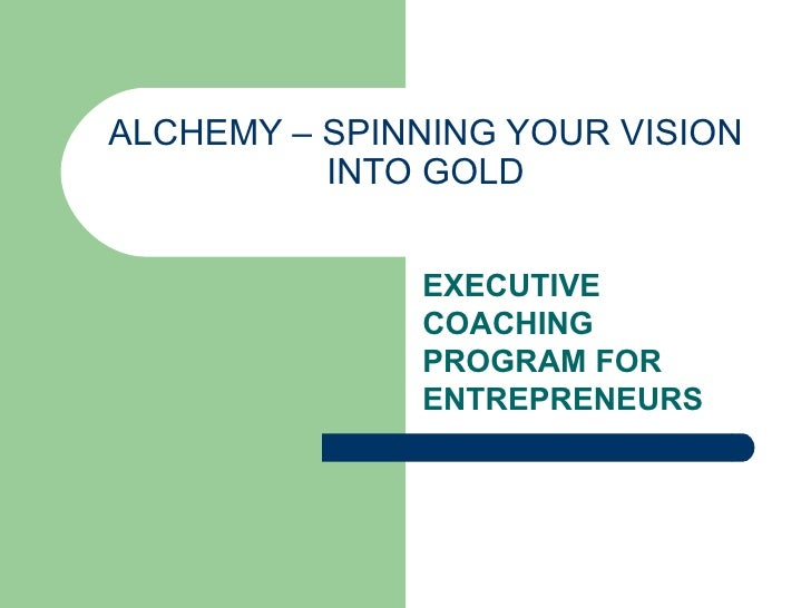 ALCHEMY – SPINNING YOUR VISION INTO GOLD EXECUTIVE COACHING PROGRAM FOR ENTREPRENEURS