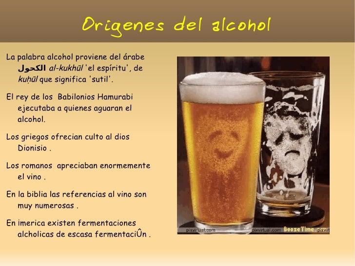 Origenes del alcoholLa palabra alcohol proviene del árabe    الكحولal-kukhūl el espíritu, de   kuḥūl que significa sutil...