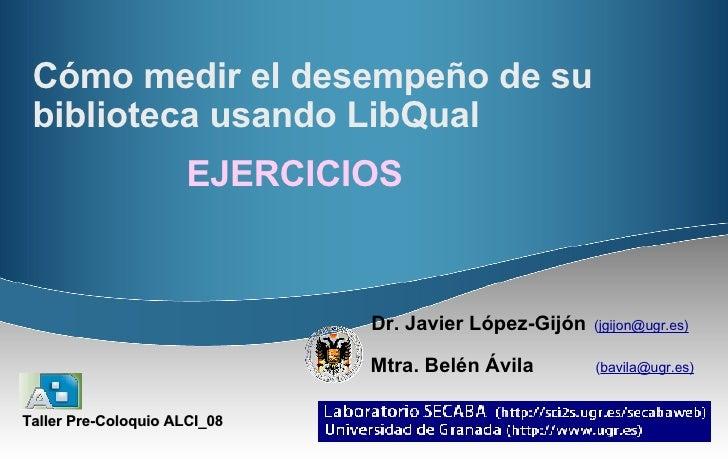 Cómo medir el desempeño de su biblioteca usando LibQual   Dr. Javier López-Gijón   ( jgijon@ugr.es)   Mtra. Belén Ávila   ...
