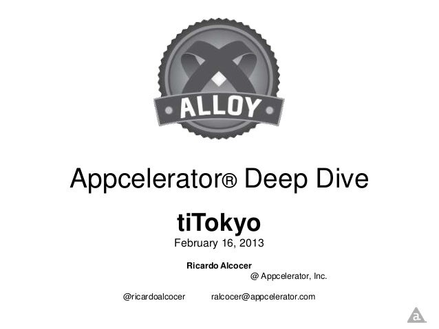 Appcelerator® Deep Dive                tiTokyo                February 16, 2013                      Ricardo Alcocer      ...