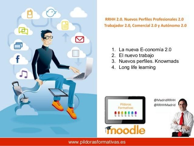1. 2. 3. 4.  La nueva E-conomía 2.0 El nuevo trabajo Nuevos perfiles. Knowmads Long life learning  www.pildorasformativas....