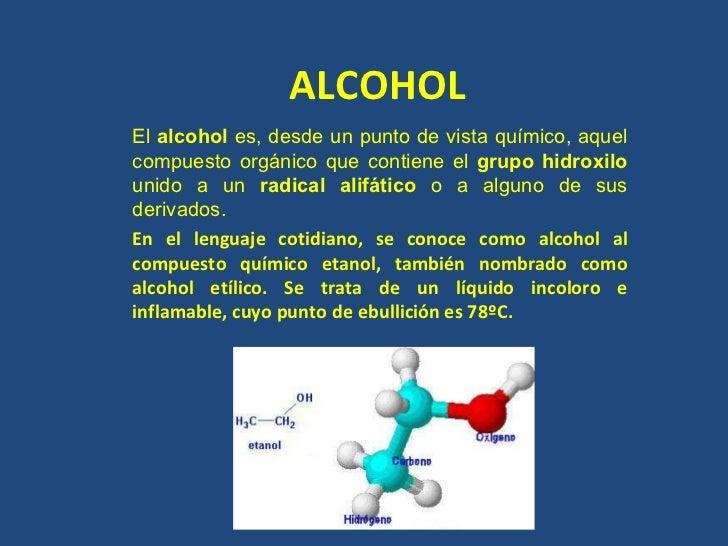 ALCOHOL El  alcohol  es, desde un punto de vista químico, aquel compuesto orgánico que contiene el  grupo hidroxilo  unido...