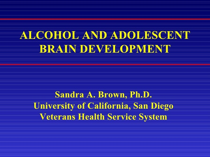 ALCOHOL AND ADOLESCENT BRAIN DEVELOPMENT Sandra A. Brown, Ph.D. University of California, San Diego Veterans Health Servic...
