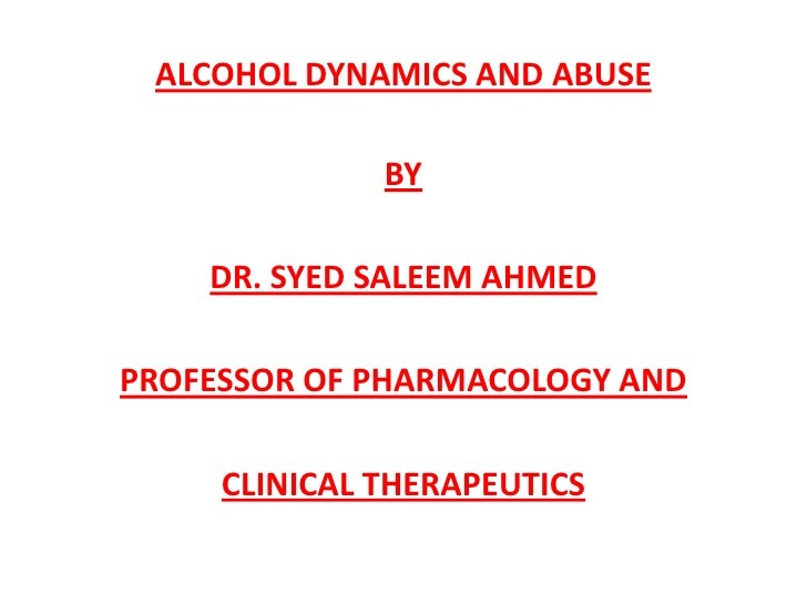 ALCOHOL DYNAMICS AND ABUSE              BY    DR. SYED SALEEM AHMEDPROFESSOR OF PHARMACOLOGY AND     CLINICAL THERAPEUTICS