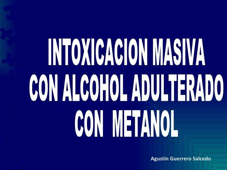 INTOXICACION MASIVA CON ALCOHOL ADULTERADO CON  METANOL Agustín Guerrero Salcedo