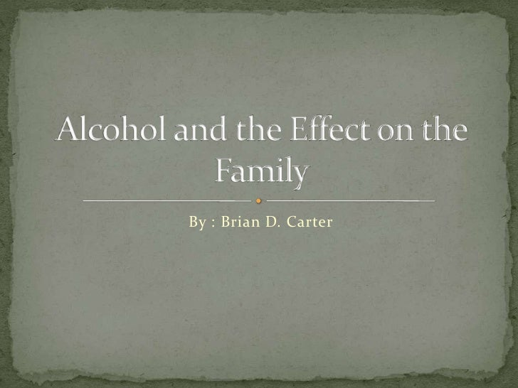 By : Brian D. Carter<br />Alcohol and the Effect on the Family<br />