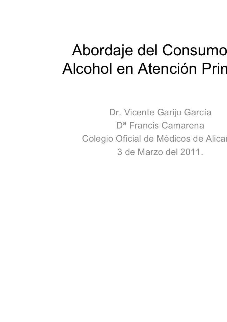Abordaje del Consumo deAlcohol en Atención Primaria        Dr. Vicente Garijo García          Dª Francis Camarena  Colegio...