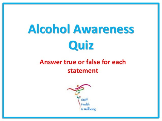 Alcohol Awareness       Quiz Answer true or false for each         statement
