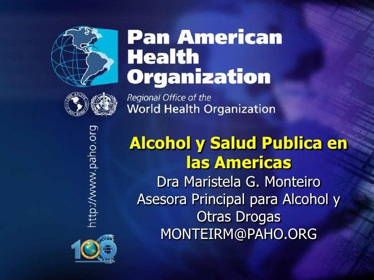 ..    Alcohol y Salud Publica en          las Americas       Dra Maristela G. Monteiro    Asesora Principal para Alcohol y...