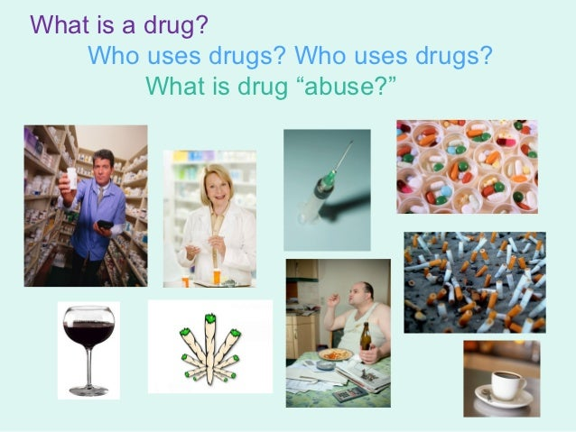 """What is a drug?    Who uses drugs? Who uses drugs?          What is drug """"abuse?"""""""