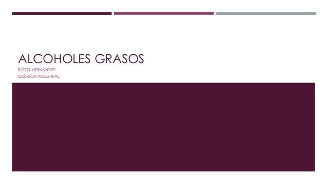 ALCOHOLES GRASOS  ROSSY HERNÁNDEZ  QUÍMICA INDUSTRIAL
