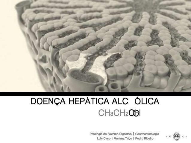 DOENÇA HEPÁTICA ALCOÓLICA CH3CH2OH Patologia do Sistema Digestivo | Gastroenterologia CH3CH2OH Luís Claro | Mariana Trigo ...