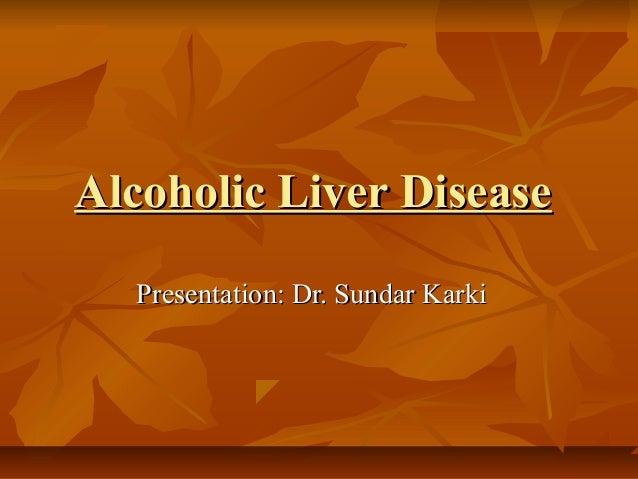 Alcoholic Liver DiseaseAlcoholic Liver Disease Presentation: Dr. Sundar KarkiPresentation: Dr. Sundar Karki