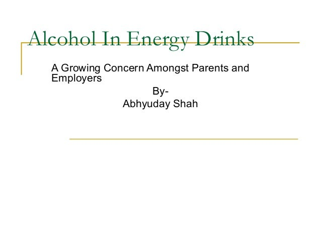Alcohol In Energy Drinks A Growing Concern Amongst Parents and Employers ByAbhyuday Shah
