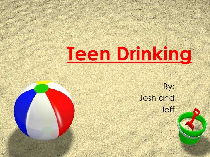 Teen Drinking By: Josh and Jeff