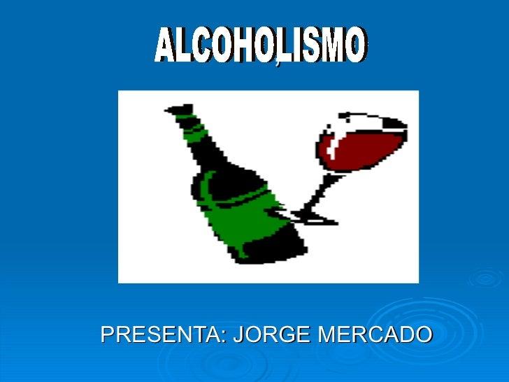 .  , PRESENTA: JORGE MERCADO ALCOHOLISMO
