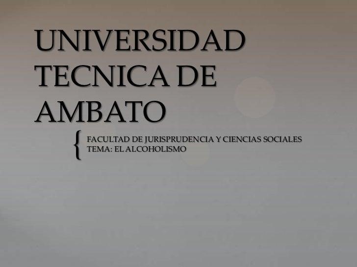 UNIVERSIDADTECNICA DEAMBATO {   FACULTAD DE JURISPRUDENCIA Y CIENCIAS SOCIALES     TEMA: EL ALCOHOLISMO