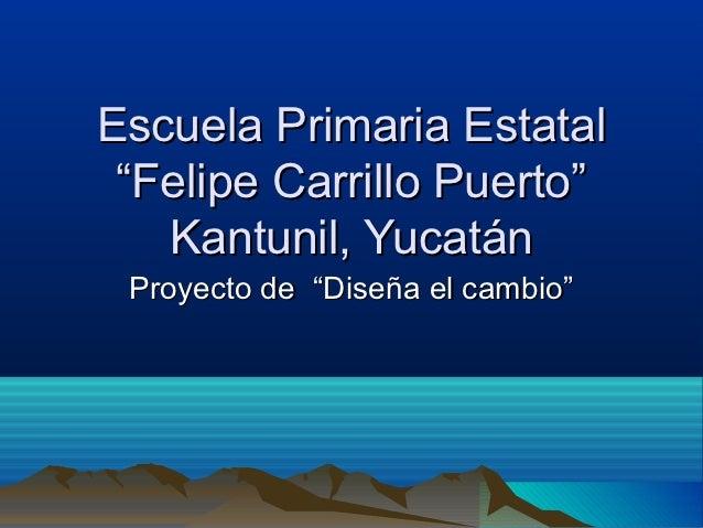 """Escuela Primaria Estatal """"Felipe Carrillo Puerto""""   Kantunil, Yucatán Proyecto de """"Diseña el cambio"""""""