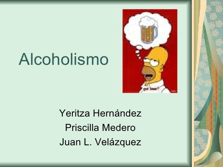 Alcoholismo Yeritza  Hern á ndez Priscilla Medero Juan L. Velázquez