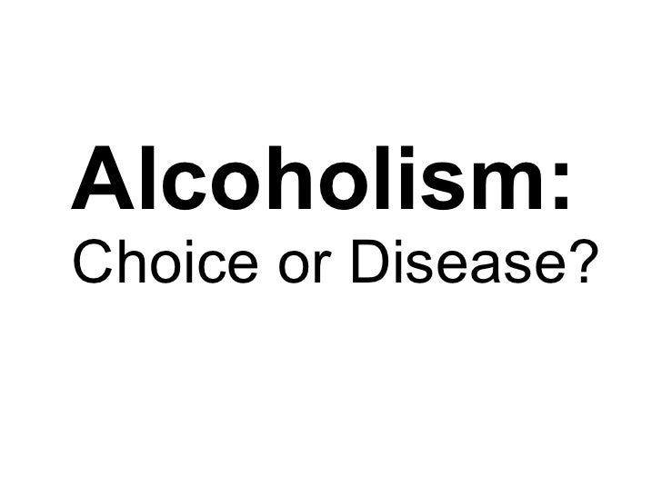 Alcoholism:  Choice or Disease?