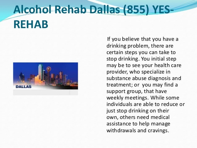 Alcohol Rehab Dallas (855) YES- REHAB If you believe that you have a drinking problem, there are certain steps you can tak...