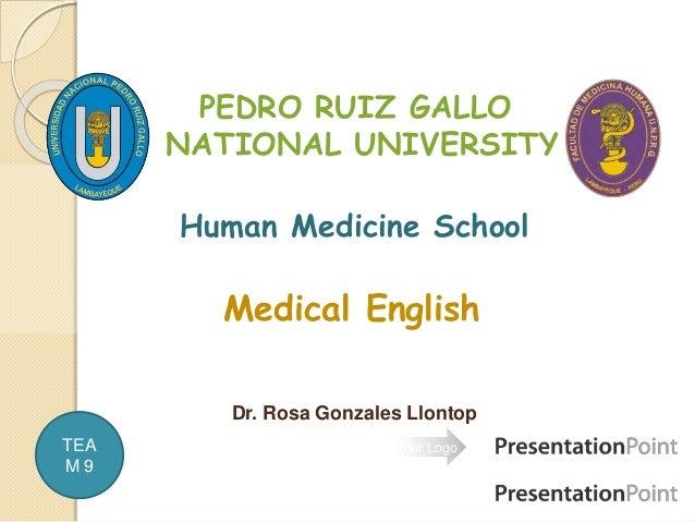 Your Logo PEDRO RUIZ GALLO NATIONAL UNIVERSITY Human Medicine School Medical English Dr. Rosa Gonzales Llontop TEA M 9